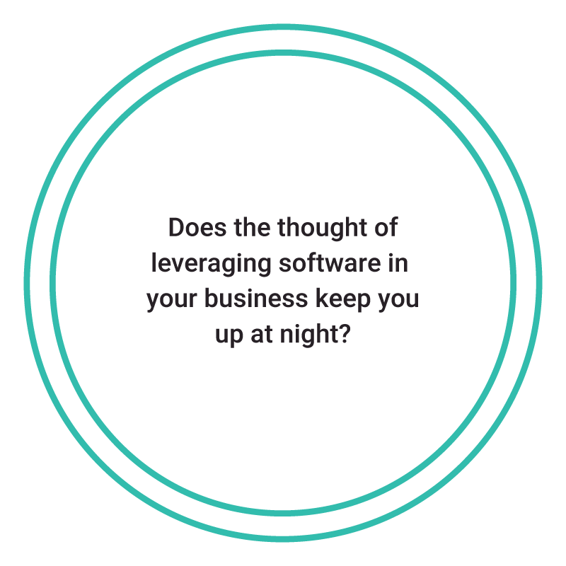 Does the thought of leveraging software in  your business keep you up at night?