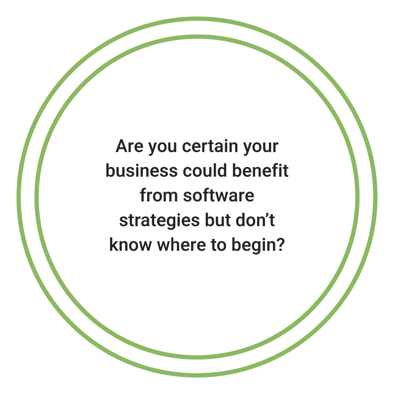 Are you certain yourbusiness could benefitfrom softwarestrategies but don'tknow where to begin?